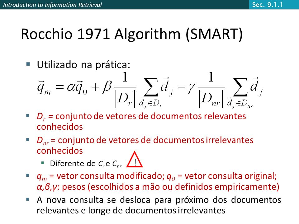 Introduction to Information Retrieval Rocchio 1971 Algorithm (SMART) Utilizado na prática: D r = conjunto de vetores de documentos relevantes conhecid