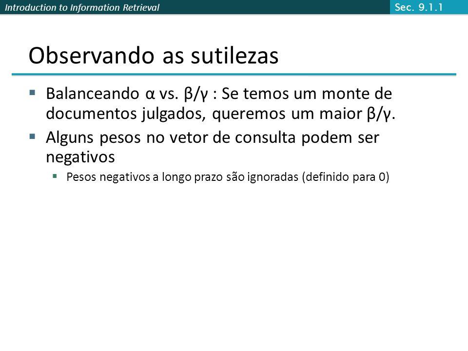 Introduction to Information Retrieval Observando as sutilezas Balanceando α vs. β/γ : Se temos um monte de documentos julgados, queremos um maior β/γ.