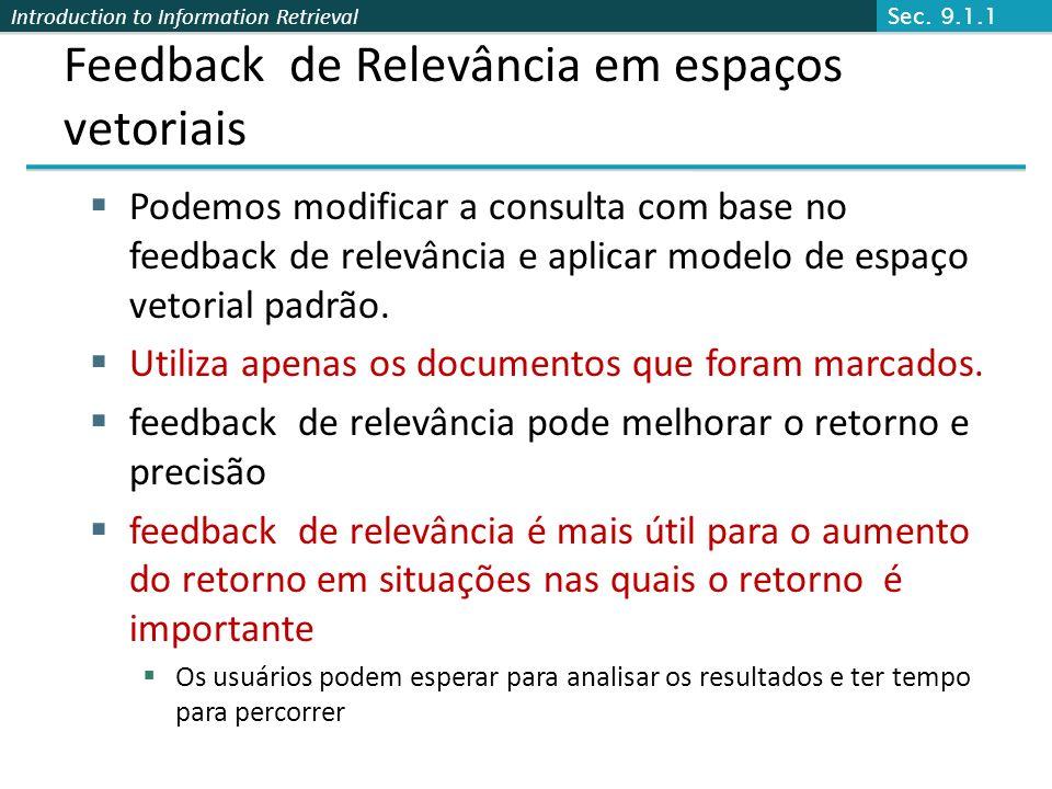 Introduction to Information Retrieval Feedback de Relevância em espaços vetoriais Podemos modificar a consulta com base no feedback de relevância e ap
