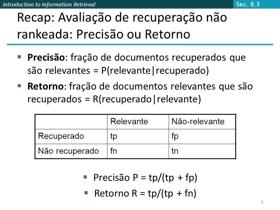 Introduction to Information Retrieval 4 Recaptulando: Uma medida combinada: F Medida combinada que avalia o intercâmbio precisão/retorno é a medida F (modo de ponderação harmônica): Pessoas normalmente usam a medida balanceada F 1 i.e., com = 1 ou = ½ Modo harmônico é uma média conservadora Veja CJ van Rijsbergen, Information Retrieval Sec.