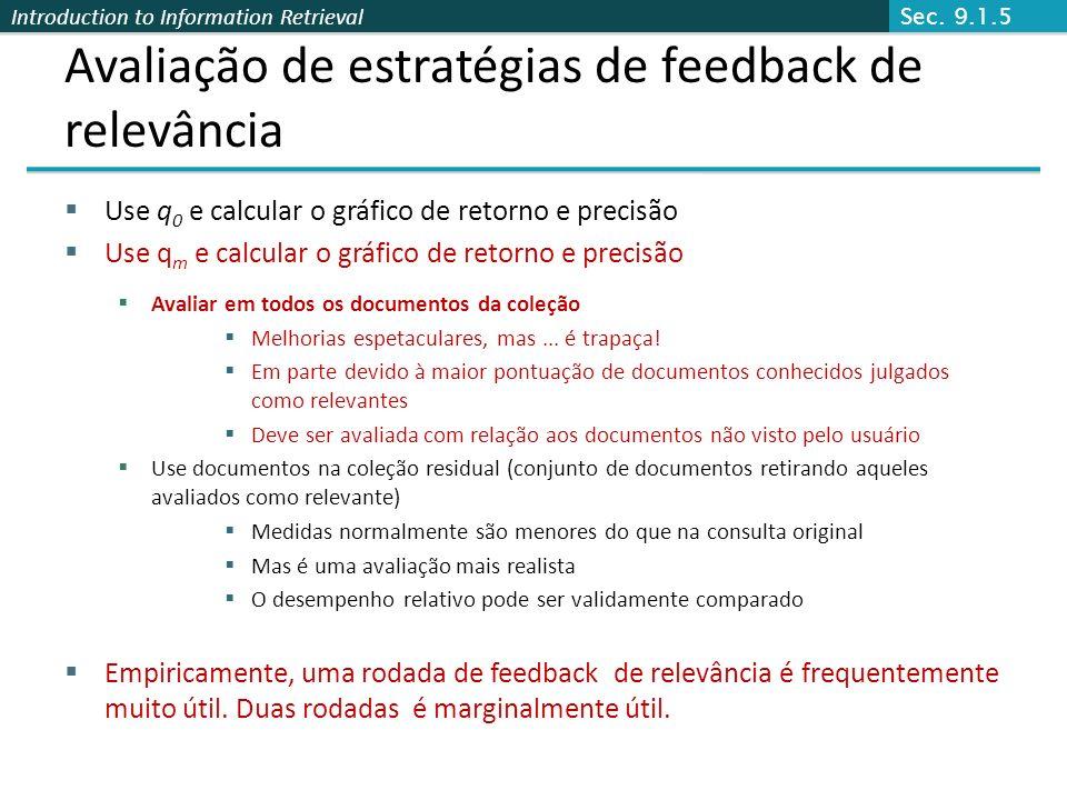 Introduction to Information Retrieval Avaliação de estratégias de feedback de relevância Use q 0 e calcular o gráfico de retorno e precisão Use q m e
