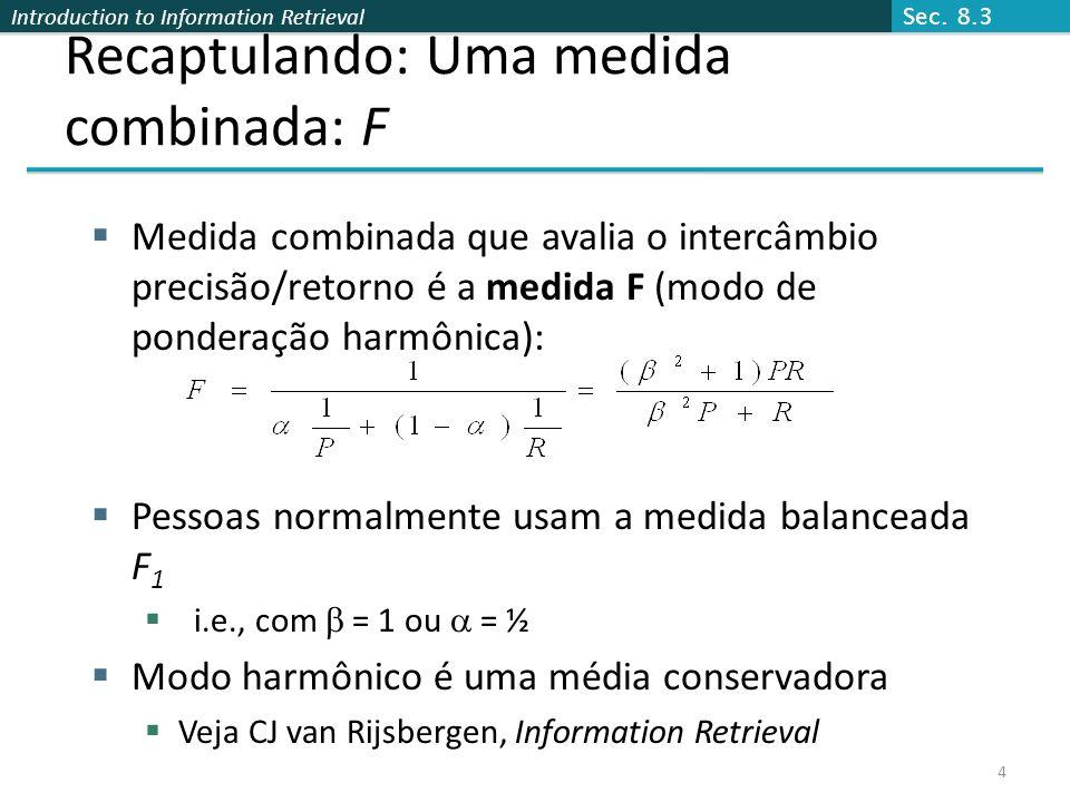 Introduction to Information Retrieval 4 Recaptulando: Uma medida combinada: F Medida combinada que avalia o intercâmbio precisão/retorno é a medida F