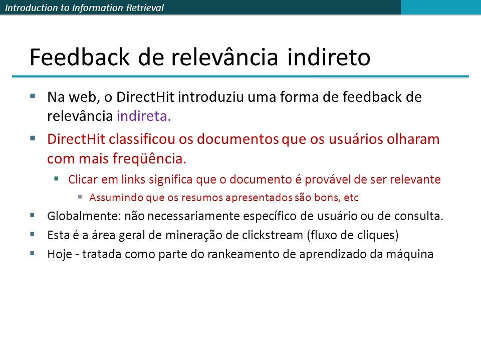 Introduction to Information Retrieval Feedback de relevância indireto Na web, o DirectHit introduziu uma forma de feedback de relevância indireta. Dir