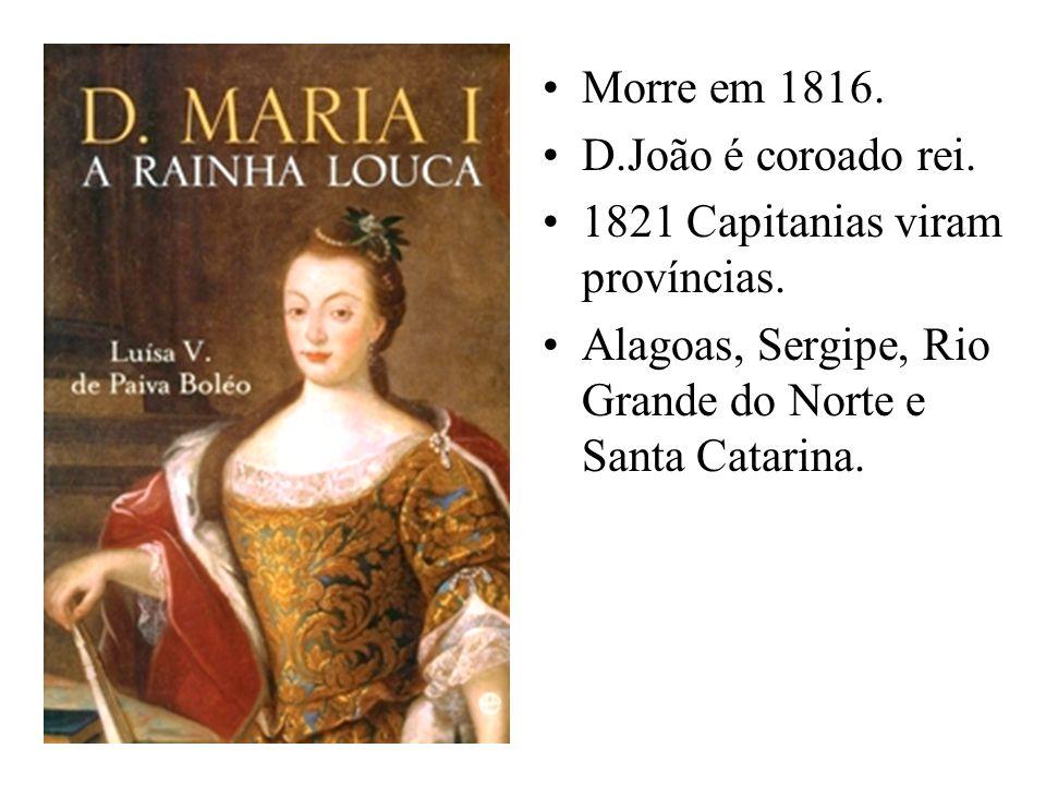 Morre em 1816. D.João é coroado rei. 1821 Capitanias viram províncias. Alagoas, Sergipe, Rio Grande do Norte e Santa Catarina.