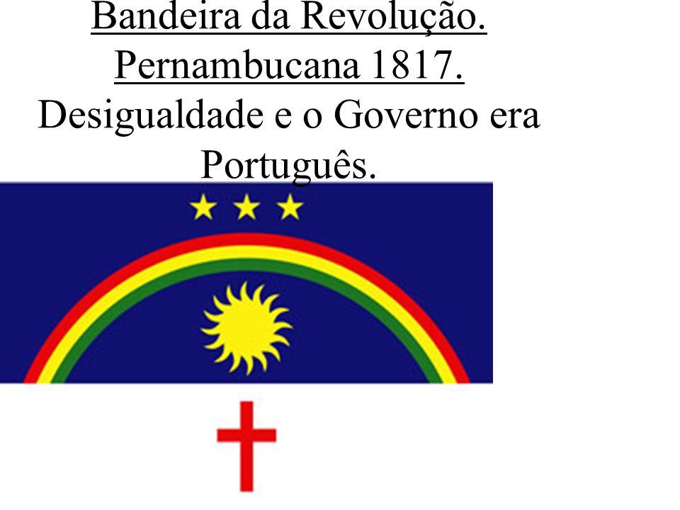 Bandeira da Revolução. Pernambucana 1817. Desigualdade e o Governo era Português.