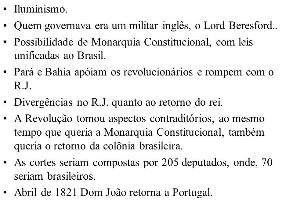 Iluminismo. Quem governava era um militar inglês, o Lord Beresford.. Possibilidade de Monarquia Constitucional, com leis unificadas ao Brasil. Pará e