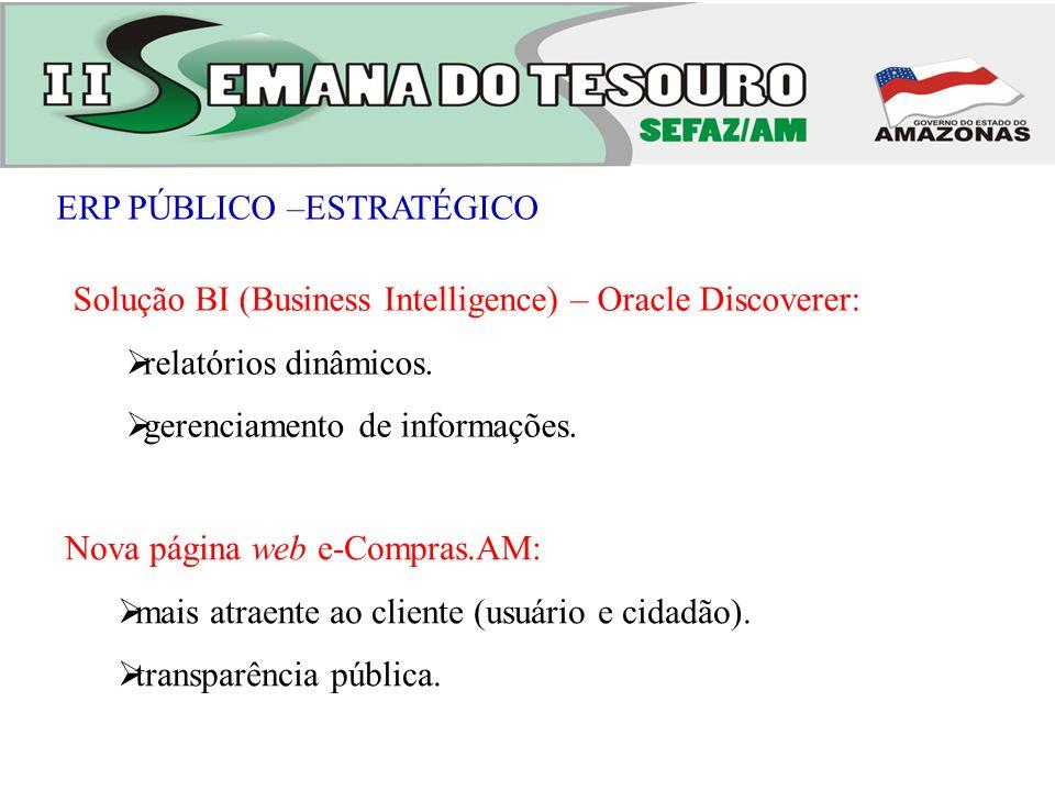 ERP PÚBLICO –ESTRATÉGICO Nova página web e-Compras.AM: mais atraente ao cliente (usuário e cidadão). transparência pública. Solução BI (Business Intel