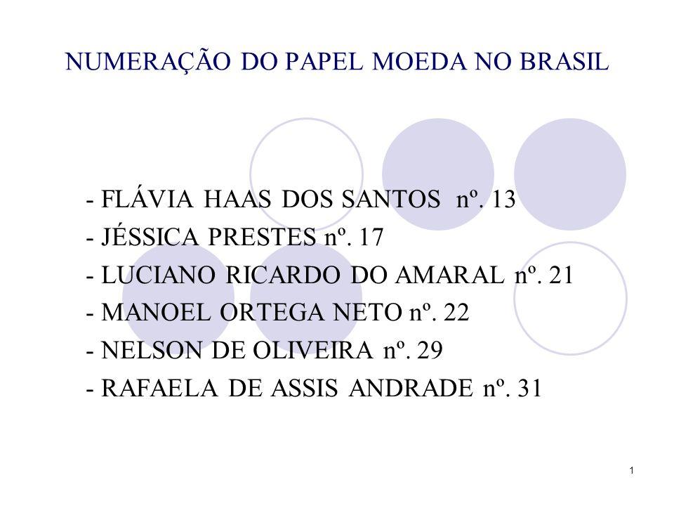 1 NUMERAÇÃO DO PAPEL MOEDA NO BRASIL - FLÁVIA HAAS DOS SANTOS nº. 13 - JÉSSICA PRESTES nº. 17 - LUCIANO RICARDO DO AMARAL nº. 21 - MANOEL ORTEGA NETO