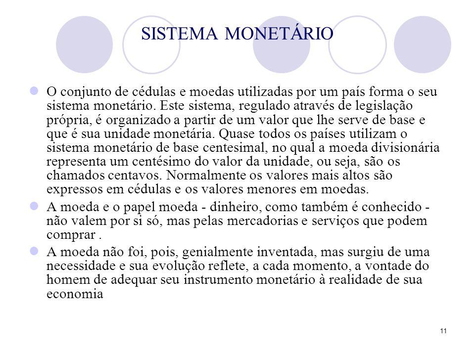 11 SISTEMA MONETÁRIO O conjunto de cédulas e moedas utilizadas por um país forma o seu sistema monetário. Este sistema, regulado através de legislação