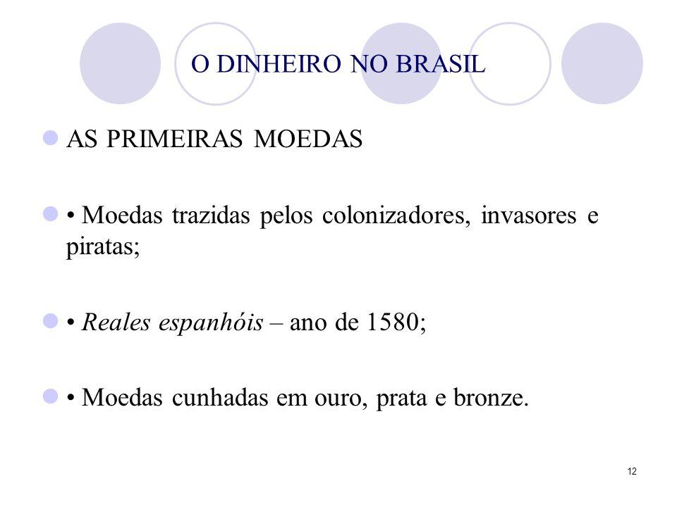 12 O DINHEIRO NO BRASIL AS PRIMEIRAS MOEDAS Moedas trazidas pelos colonizadores, invasores e piratas; Reales espanhóis – ano de 1580; Moedas cunhadas