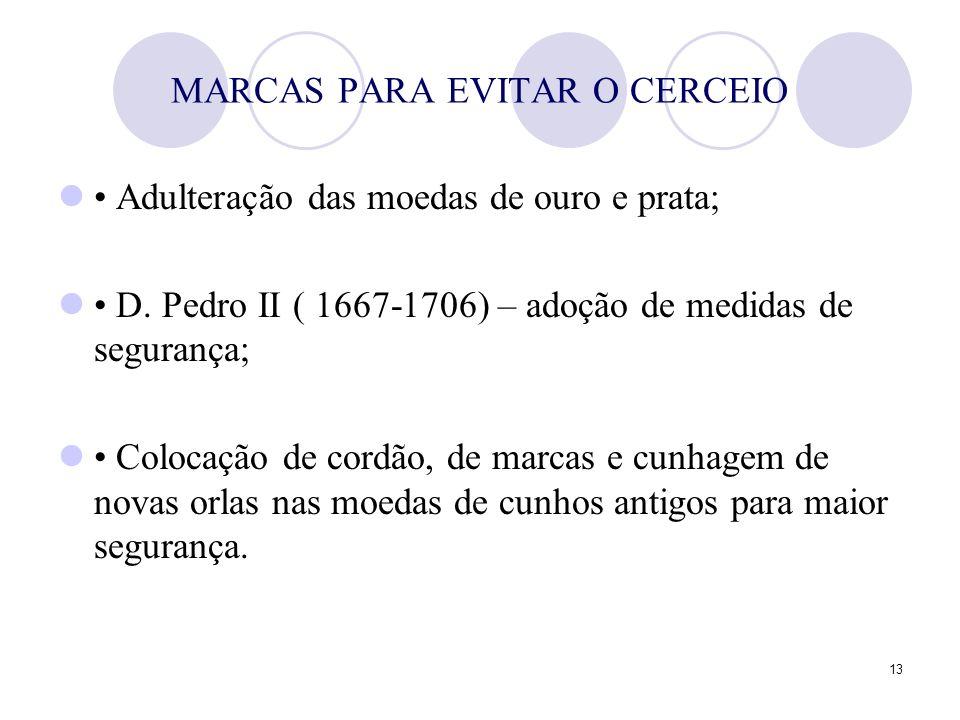 13 MARCAS PARA EVITAR O CERCEIO Adulteração das moedas de ouro e prata; D. Pedro II ( 1667-1706) – adoção de medidas de segurança; Colocação de cordão