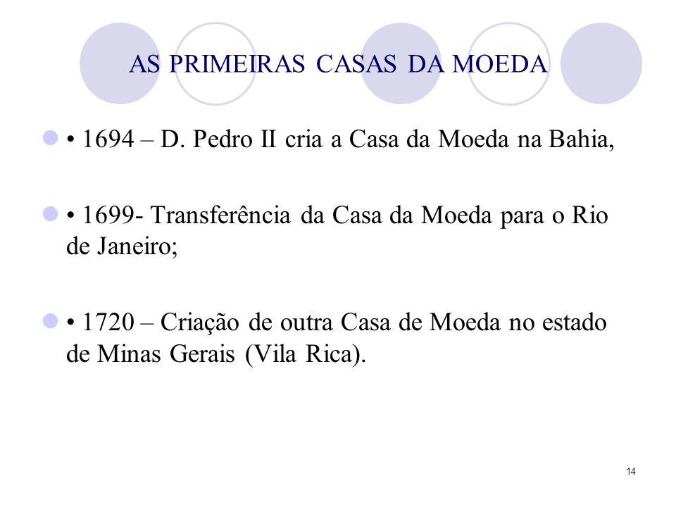 14 AS PRIMEIRAS CASAS DA MOEDA 1694 – D. Pedro II cria a Casa da Moeda na Bahia, 1699- Transferência da Casa da Moeda para o Rio de Janeiro; 1720 – Cr