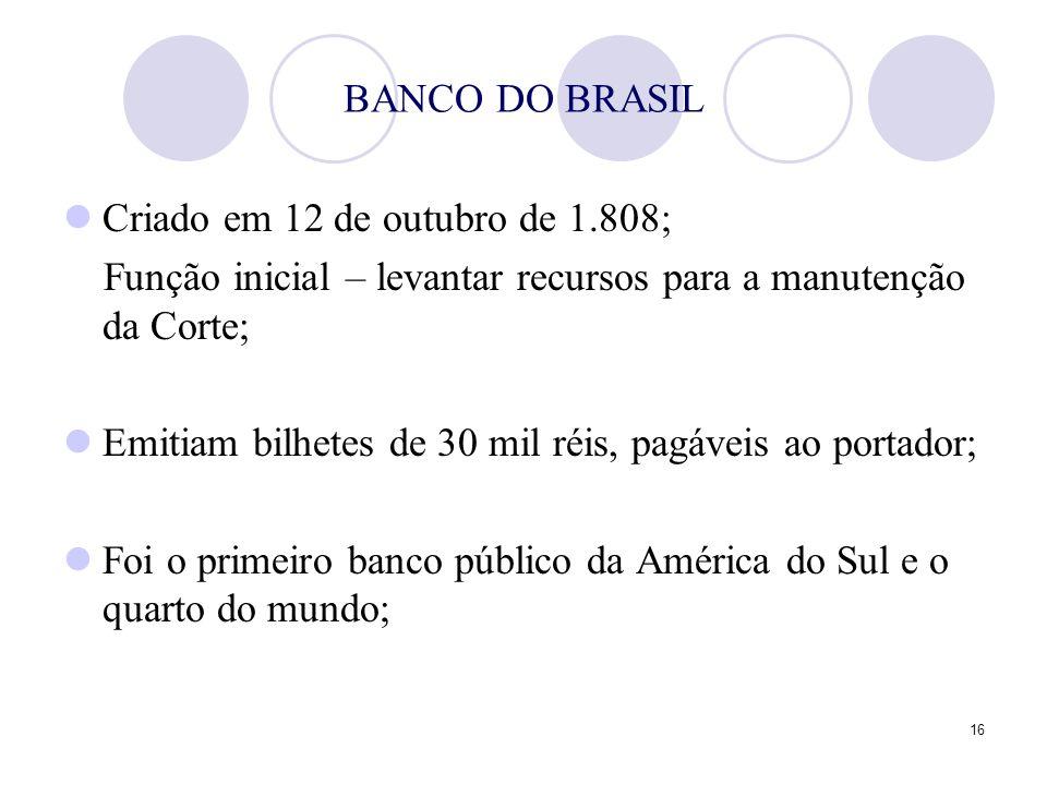 16 BANCO DO BRASIL Criado em 12 de outubro de 1.808; Função inicial – levantar recursos para a manutenção da Corte; Emitiam bilhetes de 30 mil réis, p