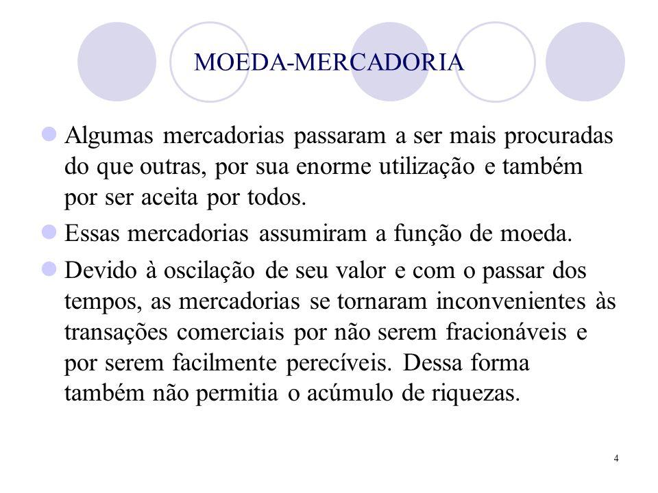 4 MOEDA-MERCADORIA Algumas mercadorias passaram a ser mais procuradas do que outras, por sua enorme utilização e também por ser aceita por todos. Essa