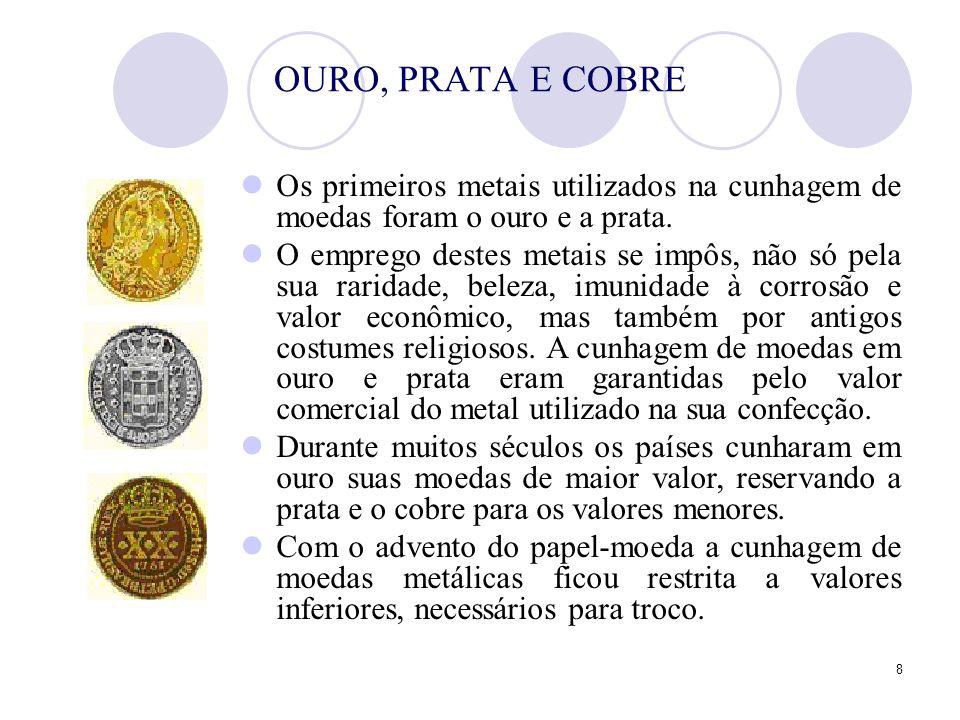 8 OURO, PRATA E COBRE Os primeiros metais utilizados na cunhagem de moedas foram o ouro e a prata. O emprego destes metais se impôs, não só pela sua r
