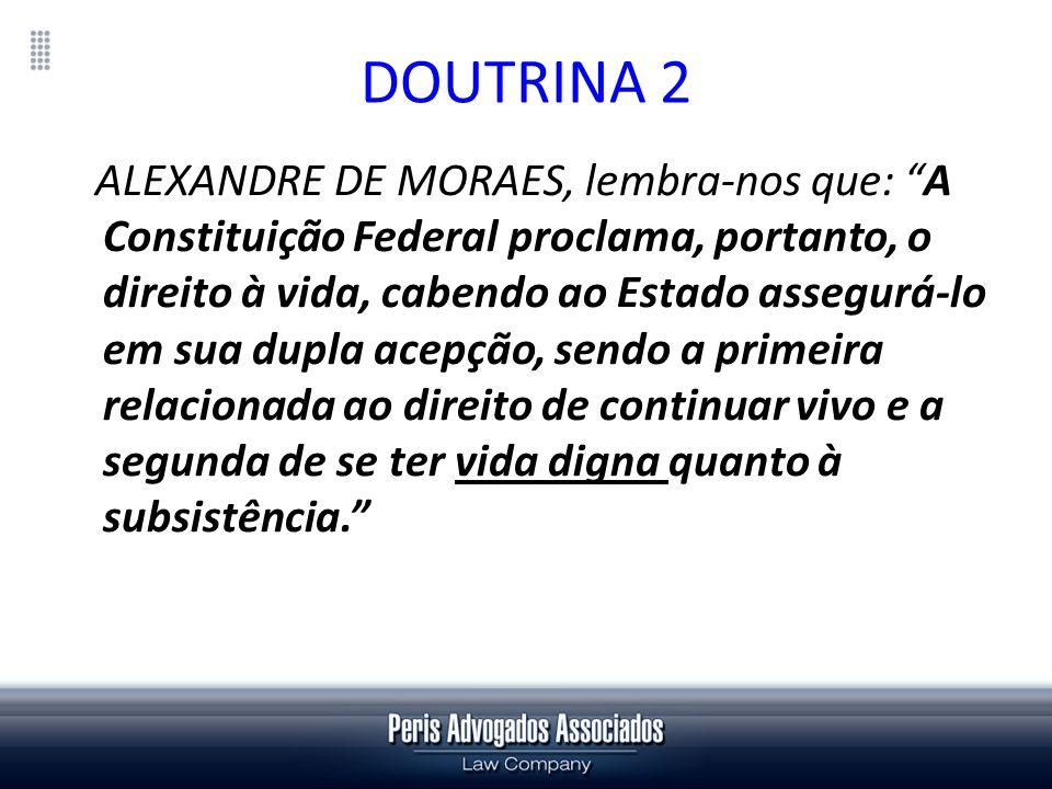 DOUTRINA 2 ALEXANDRE DE MORAES, lembra-nos que: A Constituição Federal proclama, portanto, o direito à vida, cabendo ao Estado assegurá-lo em sua dupl
