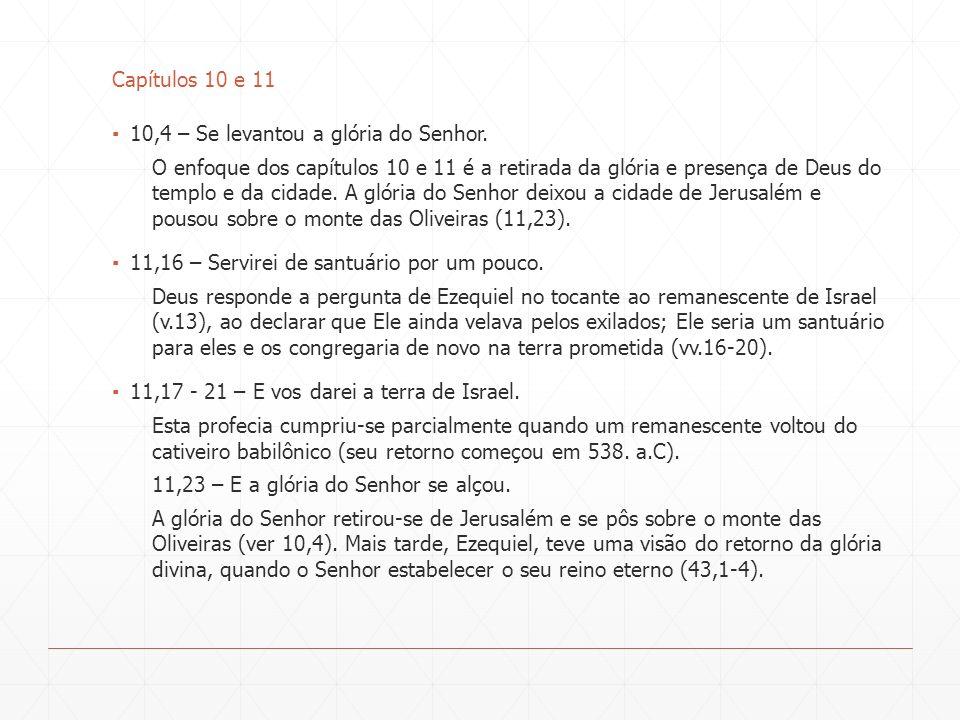 Capítulos 10 e 11 10,4 – Se levantou a glória do Senhor. O enfoque dos capítulos 10 e 11 é a retirada da glória e presença de Deus do templo e da cida