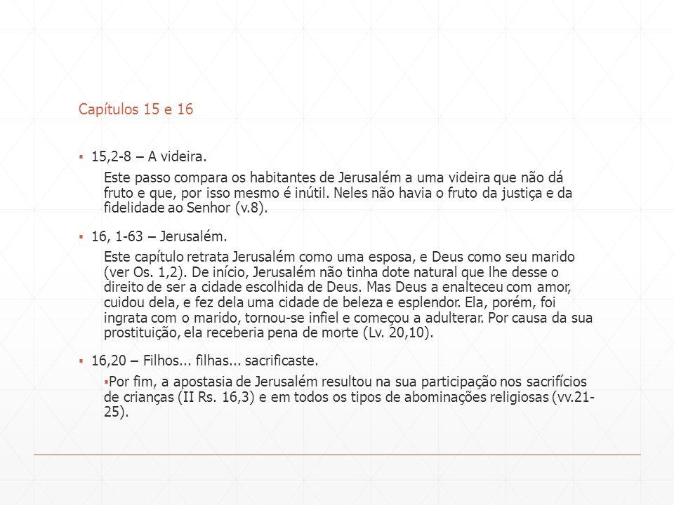 Capítulos 15 e 16 15,2-8 – A videira. Este passo compara os habitantes de Jerusalém a uma videira que não dá fruto e que, por isso mesmo é inútil. Nel