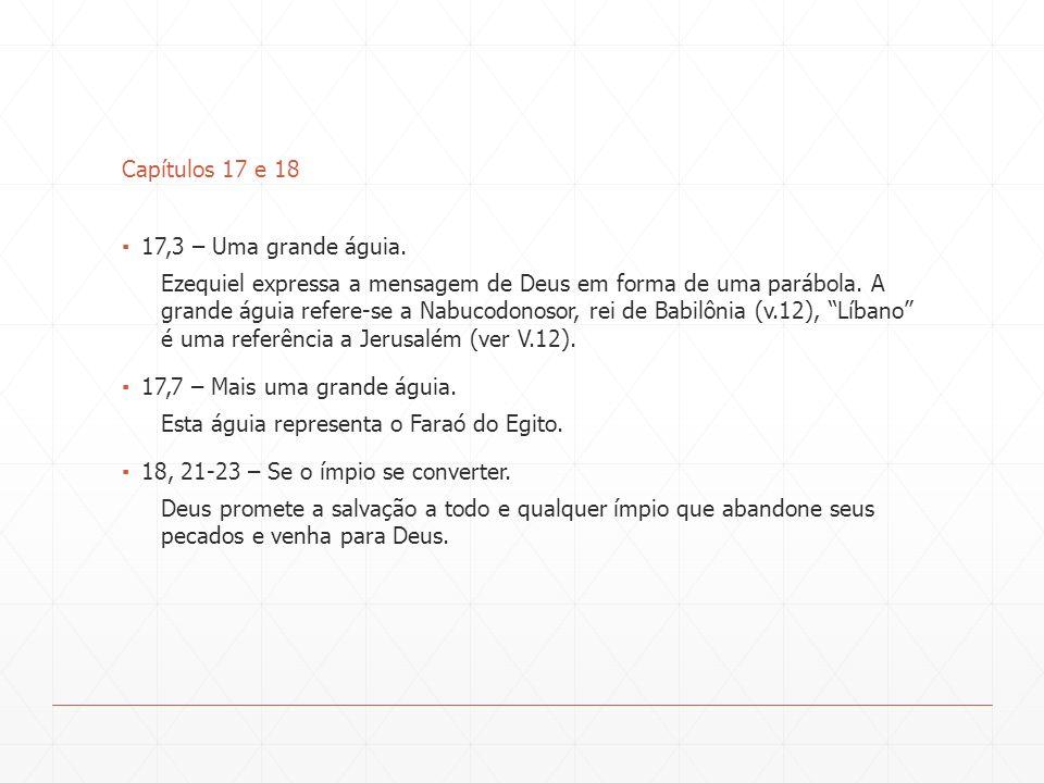 Capítulos 17 e 18 17,3 – Uma grande águia. Ezequiel expressa a mensagem de Deus em forma de uma parábola. A grande águia refere-se a Nabucodonosor, re
