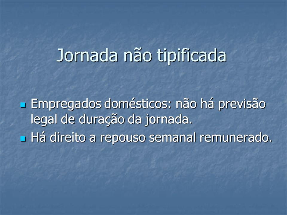 Jornada não tipificada Empregados domésticos: não há previsão legal de duração da jornada. Empregados domésticos: não há previsão legal de duração da