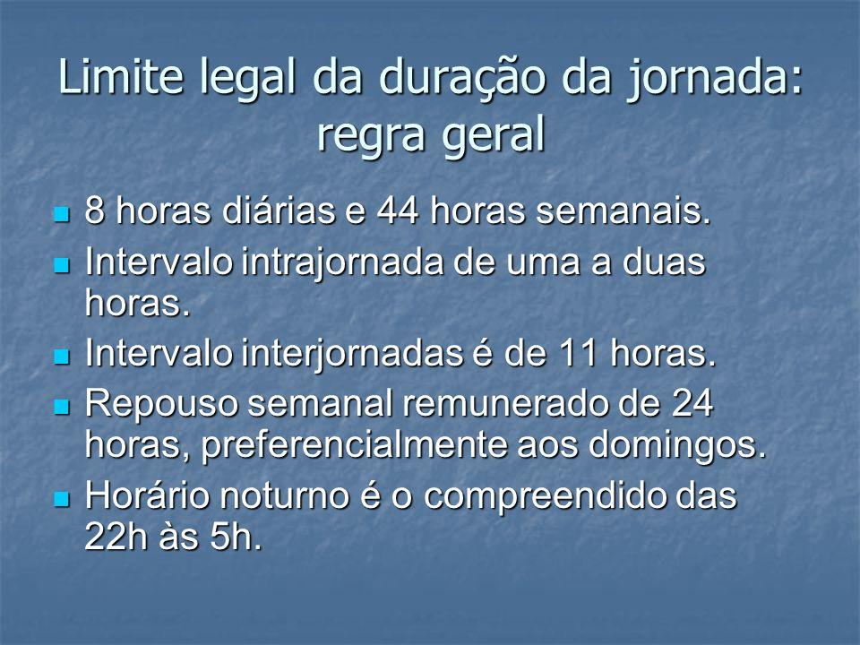Limite legal da duração da jornada: regra geral 8 horas diárias e 44 horas semanais. 8 horas diárias e 44 horas semanais. Intervalo intrajornada de um