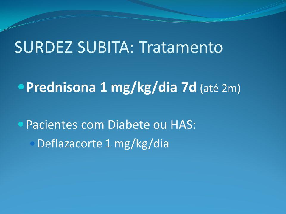 SURDEZ SUBITA: Tratamento Prednisona 1 mg/kg/dia 7d (até 2m) Pacientes com Diabete ou HAS: Deflazacorte 1 mg/kg/dia