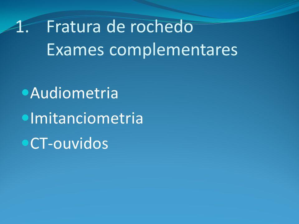 1.Fratura de rochedo Exames complementares Audiometria Imitanciometria CT-ouvidos