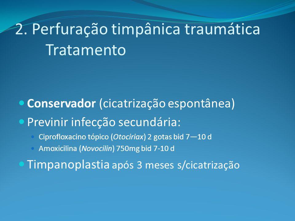 2. Perfuração timpânica traumática Tratamento Conservador (cicatrização espontânea) Previnir infecção secundária: Ciprofloxacino tópico (Otociriax) 2