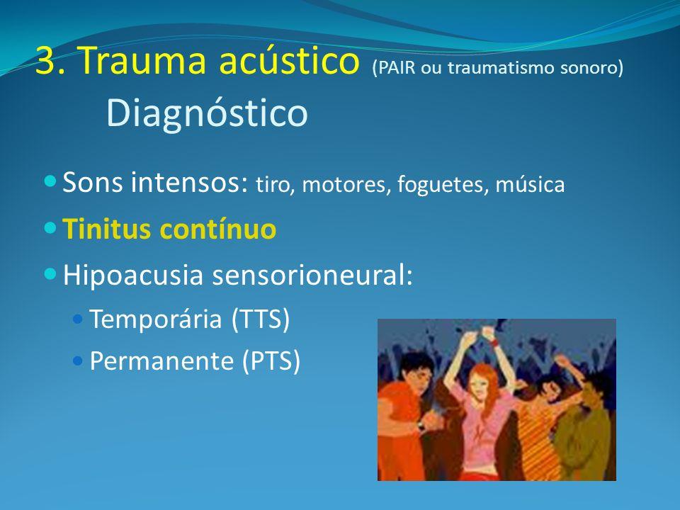 3. Trauma acústico (PAIR ou traumatismo sonoro) Diagnóstico Sons intensos: tiro, motores, foguetes, música Tinitus contínuo Hipoacusia sensorioneural: