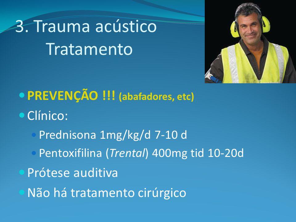 3. Trauma acústico Tratamento PREVENÇÃO !!! (abafadores, etc) Clínico: Prednisona 1mg/kg/d 7-10 d Pentoxifilina (Trental) 400mg tid 10-20d Prótese aud