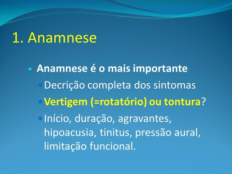 1. Anamnese Anamnese é o mais importante Decrição completa dos sintomas Vertigem (=rotatório) ou tontura? Início, duração, agravantes, hipoacusia, tin