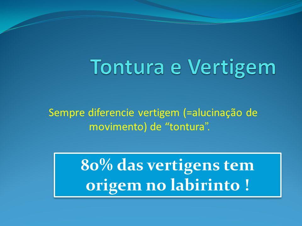 Sempre diferencie vertigem (=alucinação de movimento) de tontura. 80% das vertigens tem origem no labirinto !