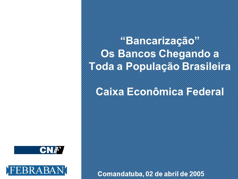 Comandatuba, 02 de abril de 2005 Bancarização Os Bancos Chegando a Toda a População Brasileira Caixa Econômica Federal