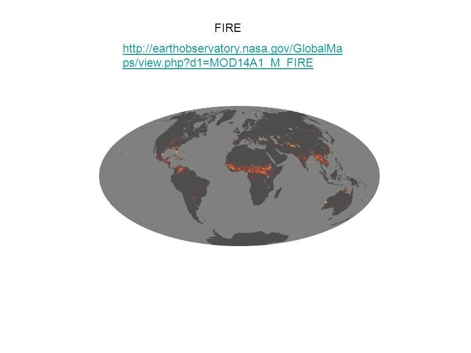 FIRE http://earthobservatory.nasa.gov/GlobalMa ps/view.php?d1=MOD14A1_M_FIRE