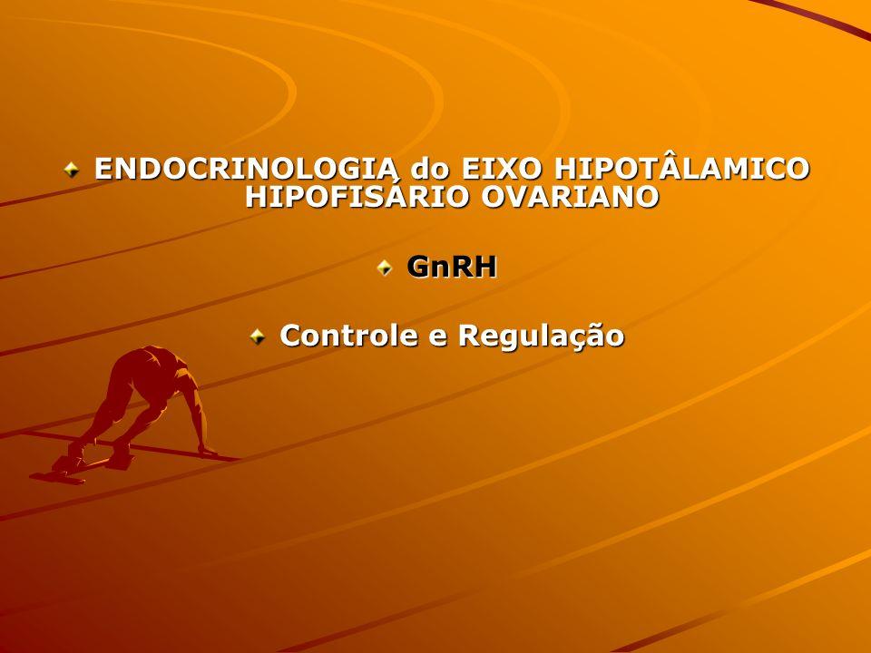 ENDOCRINOLOGIA do EIXO HIPOTÂLAMICO HIPOFISÁRIO OVARIANO GnRH Controle e Regulação