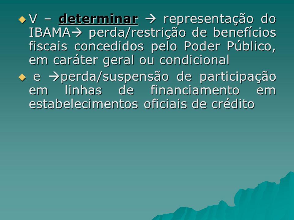 V – determinar representação do IBAMA perda/restrição de benefícios fiscais concedidos pelo Poder Público, em caráter geral ou condicional V – determi