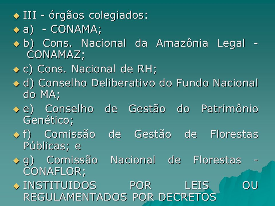 III - órgãos colegiados: III - órgãos colegiados: a) - CONAMA; a) - CONAMA; b) Cons. Nacional da Amazônia Legal - CONAMAZ; b) Cons. Nacional da Amazôn