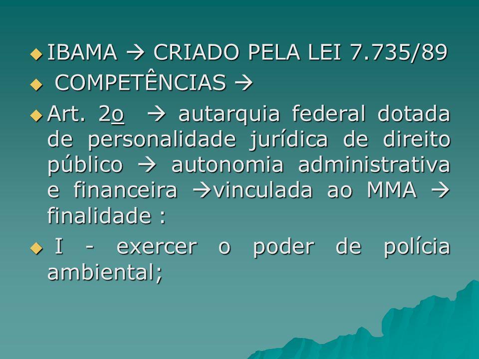 IBAMA CRIADO PELA LEI 7.735/89 IBAMA CRIADO PELA LEI 7.735/89 COMPETÊNCIAS COMPETÊNCIAS Art. 2o autarquia federal dotada de personalidade jurídica de