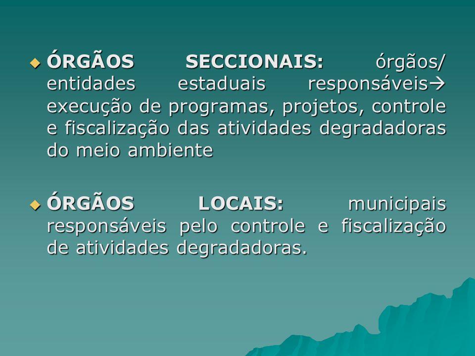 ÓRGÃOS SECCIONAIS: órgãos/ entidades estaduais responsáveis execução de programas, projetos, controle e fiscalização das atividades degradadoras do me