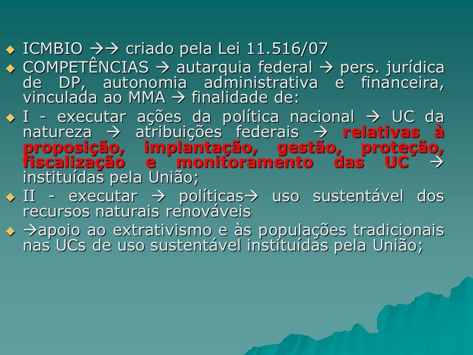 ICMBIO criado pela Lei 11.516/07 ICMBIO criado pela Lei 11.516/07 COMPETÊNCIAS autarquia federal pers. jurídica de DP, autonomia administrativa e fina