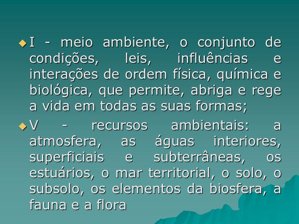 I - meio ambiente, o conjunto de condições, leis, influências e interações de ordem física, química e biológica, que permite, abriga e rege a vida em