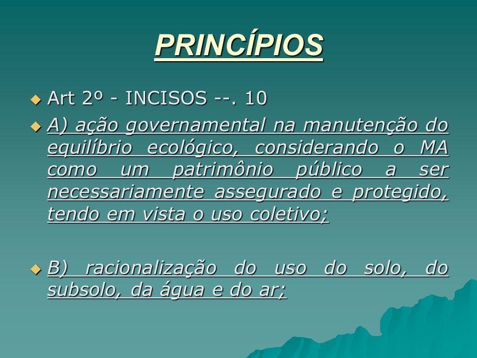 PRINCÍPIOS Art 2º - INCISOS --. 10 Art 2º - INCISOS --. 10 A) ação governamental na manutenção do equilíbrio ecológico, considerando o MA como um patr
