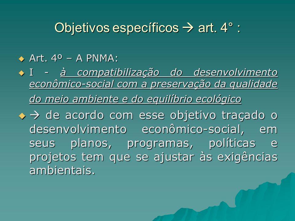 Objetivos específicos art. 4° : Art. 4º – A PNMA: Art. 4º – A PNMA: I - à compatibilização do desenvolvimento econômico-social com a preservação da qu