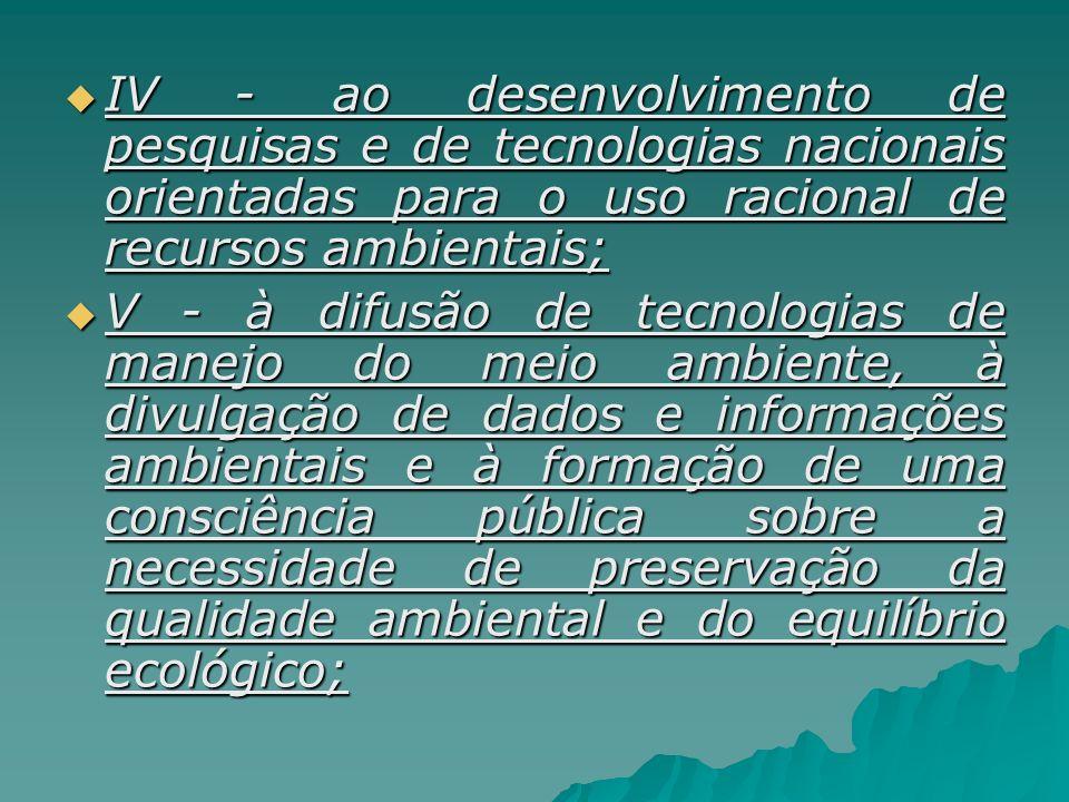 IV - ao desenvolvimento de pesquisas e de tecnologias nacionais orientadas para o uso racional de recursos ambientais; IV - ao desenvolvimento de pesq
