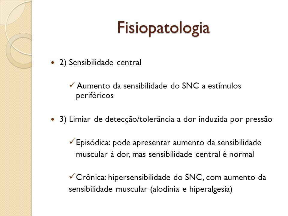 Fisiopatologia 2) Sensibilidade central Aumento da sensibilidade do SNC a estímulos periféricos 3) Limiar de detecção/tolerância a dor induzida por pr