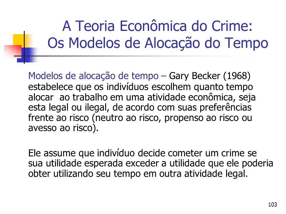 103 A Teoria Econômica do Crime: Os Modelos de Alocação do Tempo Modelos de alocação de tempo – Gary Becker (1968) estabelece que os indivíduos escolh