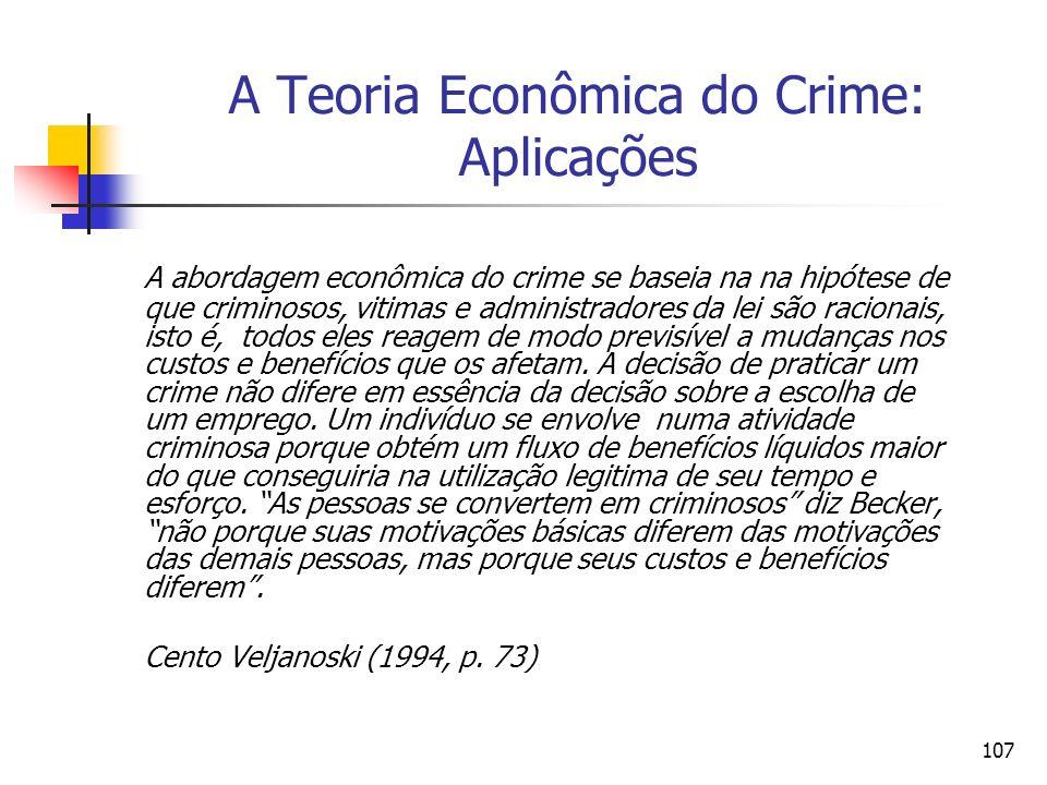 107 A Teoria Econômica do Crime: Aplicações A abordagem econômica do crime se baseia na na hipótese de que criminosos, vitimas e administradores da le