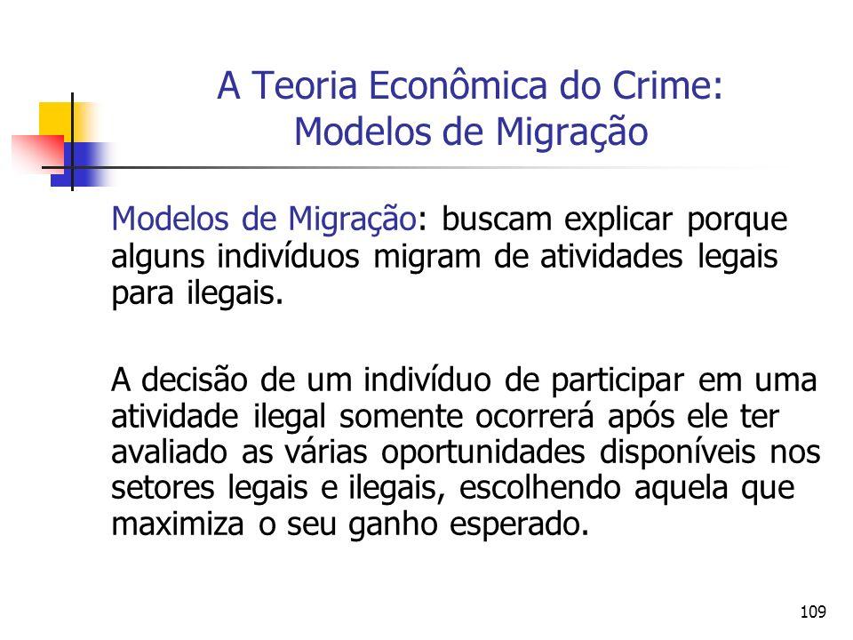 109 A Teoria Econômica do Crime: Modelos de Migração Modelos de Migração: buscam explicar porque alguns indivíduos migram de atividades legais para il