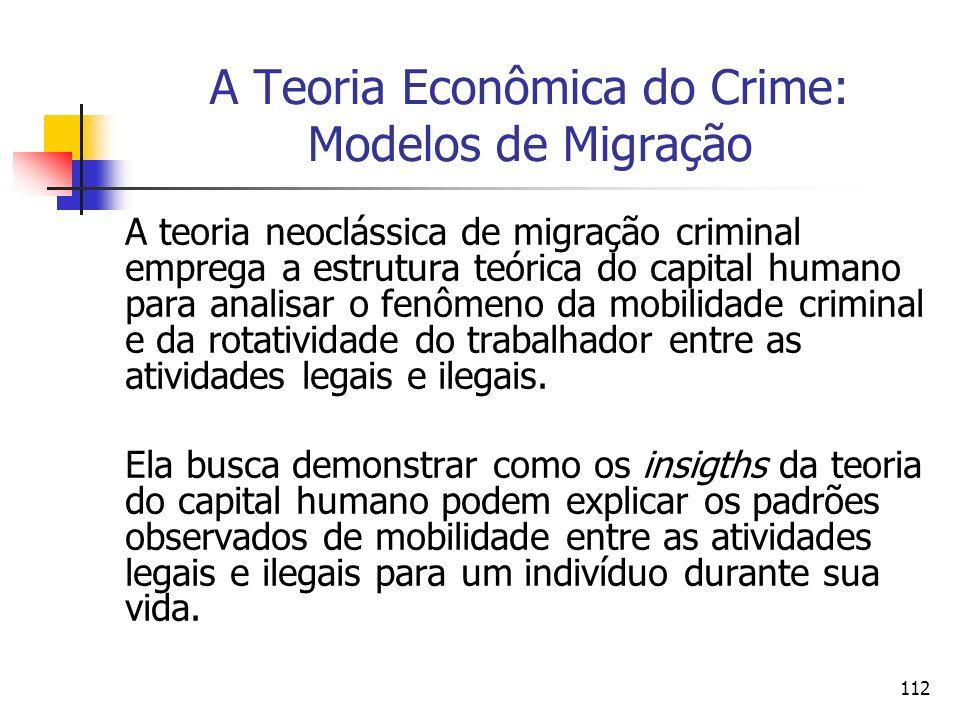 112 A Teoria Econômica do Crime: Modelos de Migração A teoria neoclássica de migração criminal emprega a estrutura teórica do capital humano para anal