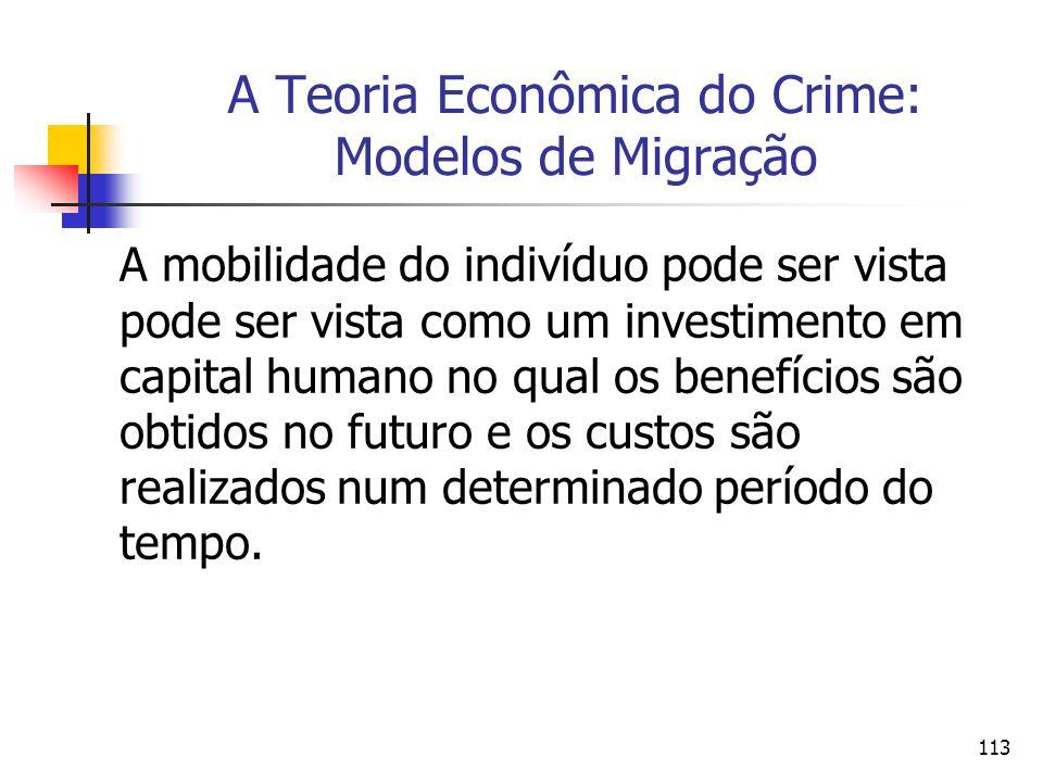 113 A Teoria Econômica do Crime: Modelos de Migração A mobilidade do indivíduo pode ser vista pode ser vista como um investimento em capital humano no